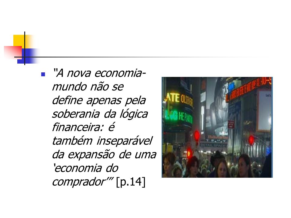 A nova economia-mundo não se define apenas pela soberania da lógica financeira: é também inseparável da expansão de uma 'economia do comprador' [p.14]